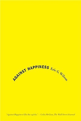 Against Happiness By Wilson, Eric G.
